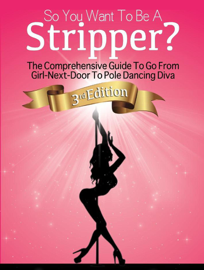 So You Want To Be A Stripper?: The Comprehensive Guide To Go From Girl-Next-Door To Pole Dancing Diva Third Edition