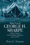 Major General George H Sharpe And The Creation Of American Military Intelligence In The Civil War