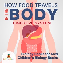 HOW FOOD TRAVELS IN THE BODY - DIGESTIVE SYSTEM - BIOLOGY BOOKS FOR KIDS  CHILDRENS BIOLOGY BOOKS