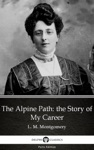 The Alpine Path The Story Of My Career By L M Montgomery Illustrated