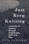 Just Keep Knitting A Journey Of Healing Through Forgiveness Faith And Fibre