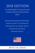 Medicare And Medicaid Programs - Modifications To The Medicare And Medicaid Electronic Health Record (EHR) Incentive Program For 2014 (US Department Of Health And Human Services Regulation) (HHS) (2018 Edition)