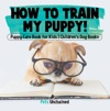 How To Train My Puppy  Puppy Care Book For Kids  Childrens Dog Books