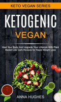 Ketogenic Vegan: Heal Your Body And Upgrade Your Lifestyle With Planet Based Low Carb Recipes For Rapid Weight Loss