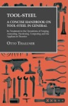 Tool-Steel - A Concise Handbook On Tool-Steel In General - Its Treatment In The Operations Of Forging Annealing Hardening Tempering And The Appliances Therefor