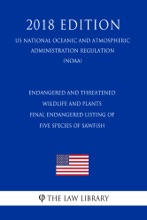 Endangered And Threatened Wildlife And Plants - Final Endangered Listing Of Five Species Of Sawfish (US National Oceanic And Atmospheric Administration Regulation) (NOAA) (2018 Edition)