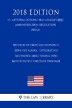 Fisheries Of Exclusive Economic Zone Off Alaska - Integrating Electronic Monitoring Into North Pacific Observer Program (US National Oceanic And Atmospheric Administration Regulation) (NOAA) (2018 Edition)