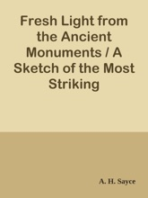 Fresh Light From The Ancient Monuments / A Sketch Of The Most Striking Confirmations Of The Bible, From Recent Discoveries In Egypt, Palestine, Assyria, Babylonia, Asia Minor