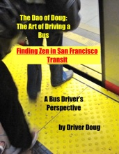 The Dao of Doug: The Art of Driving a Bus -or- Finding Zen in San Francisco Transit: A Bus Driver's Perspective