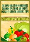 Greenhouse Gardening The Simple Collection Of Greenhouse Gardening TipsTricksAnd Benefits And Also To Learn The Beginners Steps