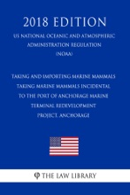 Taking and Importing Marine Mammals - Taking Marine Mammals Incidental to the Port of Anchorage Marine Terminal Redevelopment Project, Anchorage (US National Oceanic and Atmospheric Administration Regulation) (NOAA) (2018 Edition)