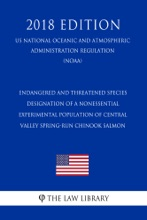 Endangered And Threatened Species - Designation Of A Nonessential Experimental Population Of Central Valley Spring-run Chinook Salmon (US National Oceanic And Atmospheric Administration Regulation) (NOAA) (2018 Edition)