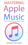 Mastering Apple Music - The Ultimate ITunes User Guide