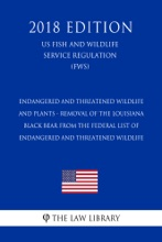 Endangered And Threatened Wildlife And Plants - Removal Of The Louisiana Black Bear From The Federal List Of Endangered And Threatened Wildlife (US Fish And Wildlife Service Regulation) (FWS) (2018 Edition)