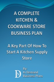 A COMPLETE KITCHEN & COOKWARE STORE BUSINESS PLAN: A KEY PART OF HOW TO START A KITCHEN SUPPLY STORE