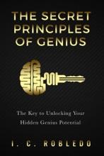 The Secret Principles of Genius: The Key to Unlocking Your Hidden Genius Potential
