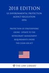 Protection Of Stratospheric Ozone - Update To The Refrigerant Management Requirements Under The Clean Air Act US Environmental Protection Agency Regulation EPA 2018 Edition