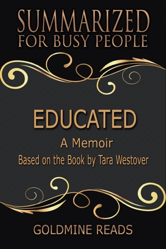 Goldmine Reads - Educated - Summarized for Busy People: A Memoir: Based on the Book by Tara Westover
