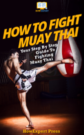How To Fight Muay Thai: Your Step-By-Step Guide To Fighting Muay Thai book