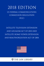 Satellite Television Extension and Localism Act of 2010 and Satellite Home Viewer Extension and Reauthorization Act of 2004 (US Federal Communications Commission Regulation) (FCC) (2018 Edition)
