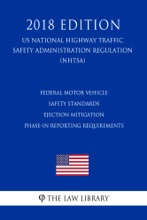 Federal Motor Vehicle Safety Standards - Ejection Mitigation - Phase-In Reporting Requirements (US National Highway Traffic Safety Administration Regulation) (NHTSA) (2018 Edition)