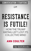 Resistance Is Futile!: How the Trump-Hating Left Lost Its Collective Mind by Ann Coulter: Conversation Starters