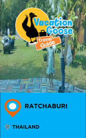 Vacation Goose Travel Guide Ratchaburi Thailand