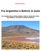 Tra Argentina e Bolivia in Auto  Un viaggio nella Puna andina, fino al salar di Uyuni, tra deserti, vulcani  e lagune colorate