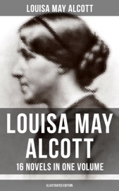 LOUISA MAY ALCOTT: 16 NOVELS IN ONE VOLUME (ILLUSTRATED EDITION)