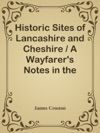 Historic Sites Of Lancashire And Cheshire  A Wayfarers Notes In The Palatine Counties Historical Legendary Genealogical And Descriptive