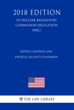 Export Controls And Physical Security Standards (US Nuclear Regulatory Commission Regulation) (NRC) (2018 Edition)