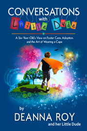 Conversations with Little Dude: A Six-Year-Old's View of Foster Care, Adoption, and the Art of Wearing a Cape