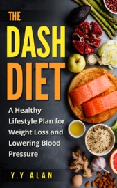 THE DASH DIET: A HEALTHY LIFESTYLE PLAN FOR WEIGHT LOSS AND LOWERING BLOOD PRESSURE