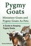 Pygmy Goats Miniature Goats And Pygmy Goats As Pets A Guide To Keeping Pygmy Goats
