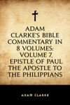 Adam Clarkes Bible Commentary In 8 Volumes Volume 7 Epistle Of Paul The Apostle To The Philippians