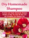 Diy Homemade Shampoo Practical And Simple Homemade Shampoo Recipes To Help You Stop The Hair Loss And Strengthen The Damaged Hair