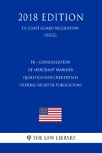 FR - Consolidation of Merchant Mariner Qualification Credentials (Federal Register Publication) (US Coast Guard Regulation) (USCG) (2018 Edition)