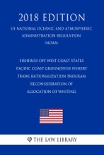 Fisheries off West Coast States - Pacific Coast Groundfish Fishery - Trawl Rationalization Program - Reconsideration of Allocation of Whiting (US National Oceanic and Atmospheric Administration Regulation) (NOAA) (2018 Edition)