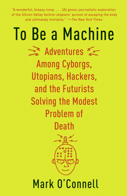 To Be a Machine - Mark O'Connell book