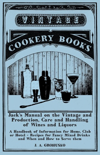 J. A. Grohusko - Jack's Manual on the Vintage and Production, Care and Handling of Wines and Liquors - A Handbook of Information for Home, Club or Hotel - Recipes for Fancy Mixed Drinks and When and How to Serve them