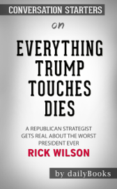 Everything Trump Touches Dies: A Republican Strategist Gets Real About the Worst President Ever by Rick Wilson: Conversation Starters book
