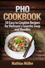 Pho Cookbook: 50 Easy to Creative Recipes for Vietnam's Favorite Soup and Noodles