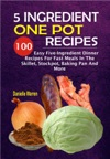 5 Ingredient One Pot Recipes 100 Easy Five-Ingredient Dinner Recipes For Fast Meals In The Skillet Stockpot Baking Pan And More