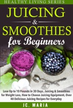 Juicing & Smoothies for Beginners Lose Up to 10 Pounds in 30 Days, Juicing & Smoothies for Weight Loss, How to Choose Juicing Equipment, Over 40 Delicious Juicing Recipes for Everyday