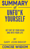Summary Of Unfu*k Yourself: Get Out of Your Head and into Your Life By Gary John Bishop
