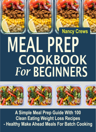 Meal Prep Cookbook For Beginners: A Simple Meal Prep Guide With 100 Clean Eating Weight Loss Recipes  - Healthy Make Ahead Meals For Batch Cooking book