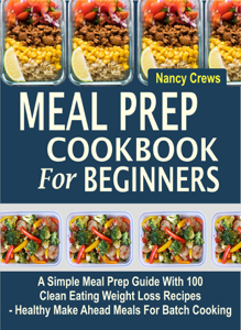 Meal Prep Cookbook For Beginners: A Simple Meal Prep Guide With 100 Clean Eating Weight Loss Recipes  - Healthy Make Ahead Meals For Batch Cooking Book Cover