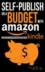 Self-Publish On A Budget With Amazon A Guide For The Author Publishing EBooks On Kindle