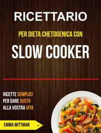Ricettario per Dieta Chetogenica con Slow Cooker: Ricette Semplici per Dare Gusto alla Vostra Vita