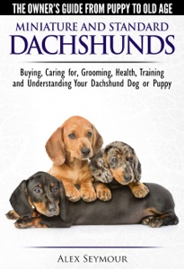 Dachshunds: The Owner's Guide from Puppy To Old Age - Choosing, Caring For, Grooming, Health, Training and Understanding Your Standard or Miniature Dachshund Dog Book Cover